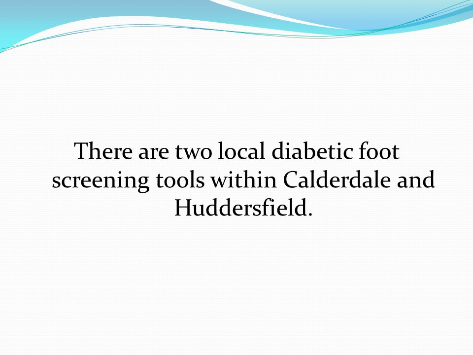 There are two local diabetic foot screening tools within Calderdale and Huddersfield.