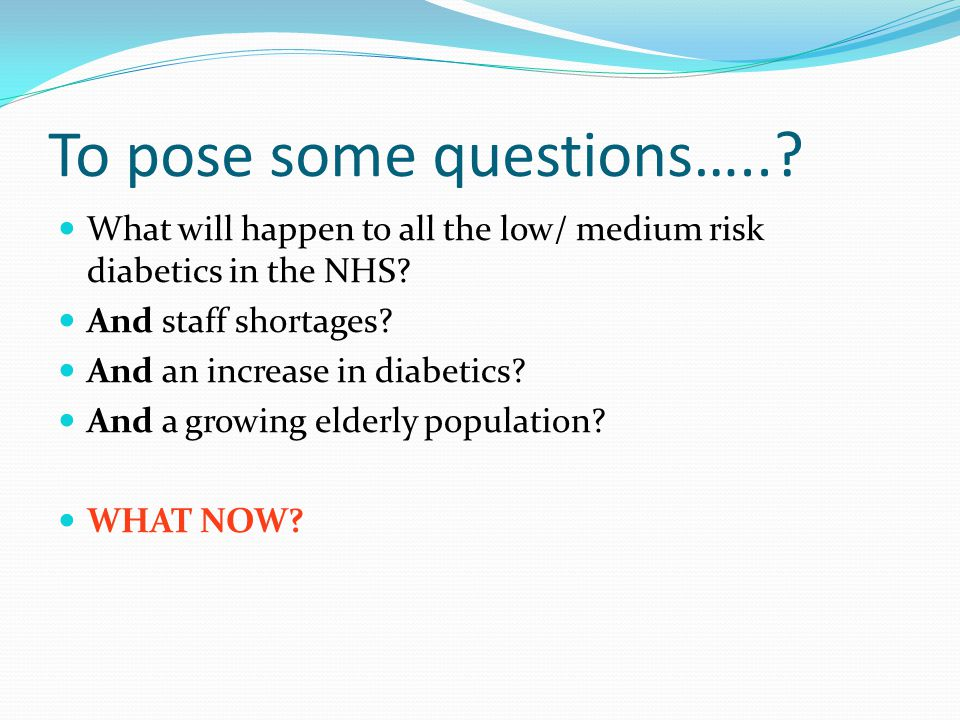 To pose some questions…... What will happen to all the low/ medium risk diabetics in the NHS.