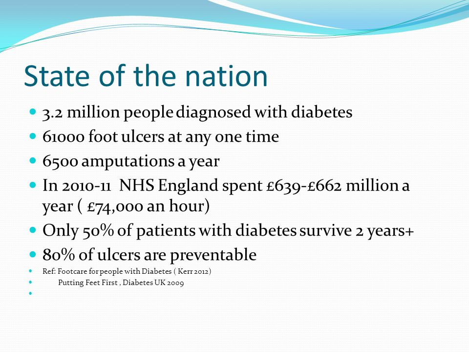State of the nation 3.2 million people diagnosed with diabetes 61000 foot ulcers at any one time 6500 amputations a year In 2010-11 NHS England spent £639-£662 million a year ( £74,000 an hour) Only 50% of patients with diabetes survive 2 years+ 80% of ulcers are preventable Ref: Footcare for people with Diabetes ( Kerr 2012) Putting Feet First, Diabetes UK 2009