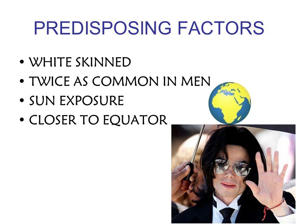PREDISPOSING FACTORS WHITE SKINNED TWICE AS COMMON IN MEN SUN EXPOSURE CLOSER TO EQUATOR