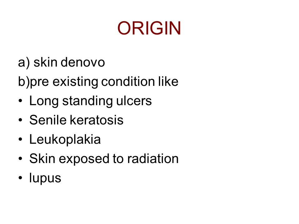 ORIGIN a) skin denovo b)pre existing condition like Long standing ulcers Senile keratosis Leukoplakia Skin exposed to radiation lupus