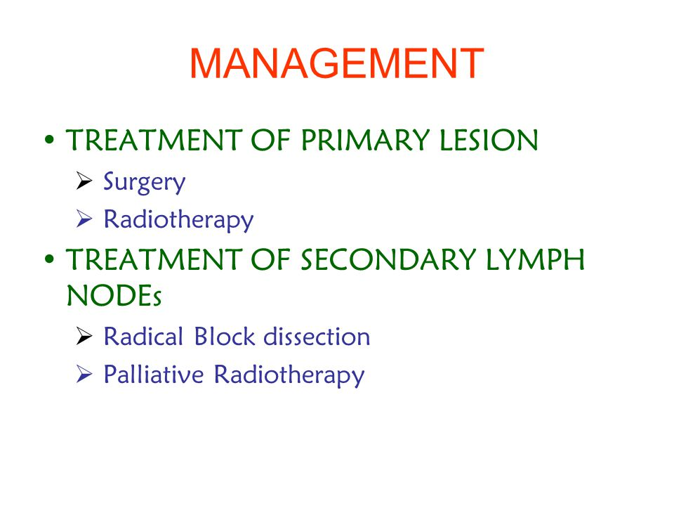 MANAGEMENT TREATMENT OF PRIMARY LESION  Surgery  Radiotherapy TREATMENT OF SECONDARY LYMPH NODEs  Radical Block dissection  Palliative Radiotherapy