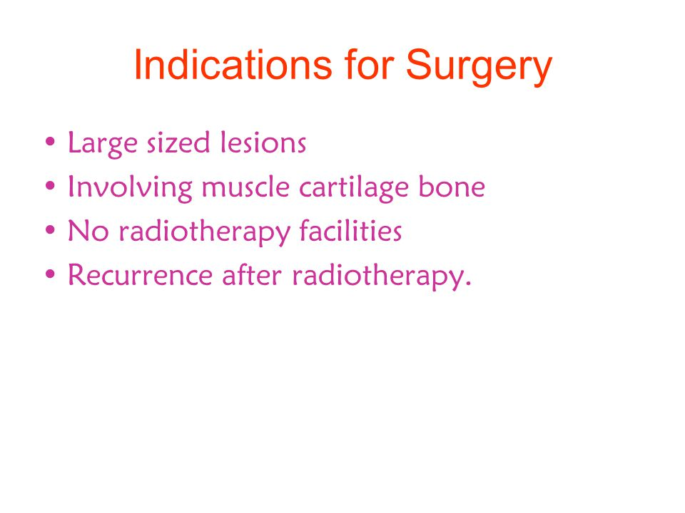 Indications for Surgery Large sized lesions Involving muscle cartilage bone No radiotherapy facilities Recurrence after radiotherapy.