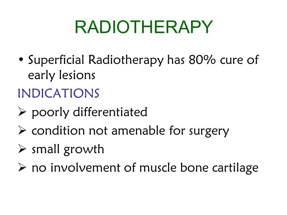 RADIOTHERAPY Superficial Radiotherapy has 80% cure of early lesions INDICATIONS  poorly differentiated  condition not amenable for surgery  small growth  no involvement of muscle bone cartilage