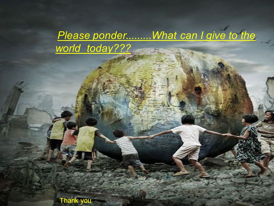 Please ponder.........What can I give to the world today??? Thank you
