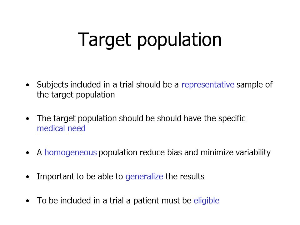 Target population Subjects included in a trial should be a representative sample of the target population The target population should be should have the specific medical need A homogeneous population reduce bias and minimize variability Important to be able to generalize the results To be included in a trial a patient must be eligible