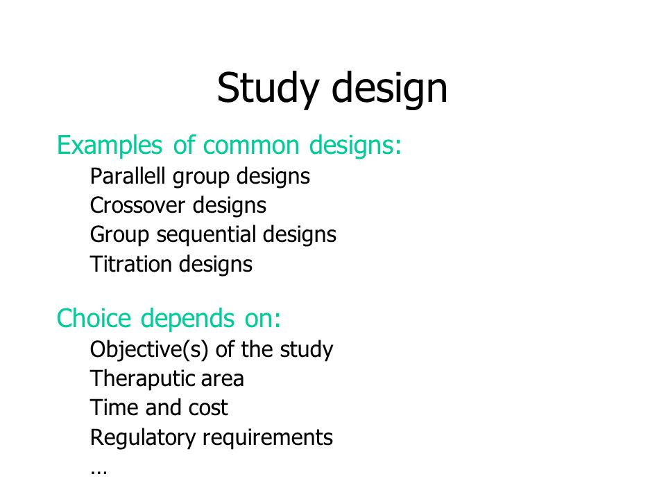 Study design Examples of common designs: Parallell group designs Crossover designs Group sequential designs Titration designs Choice depends on: Objective(s) of the study Theraputic area Time and cost Regulatory requirements …