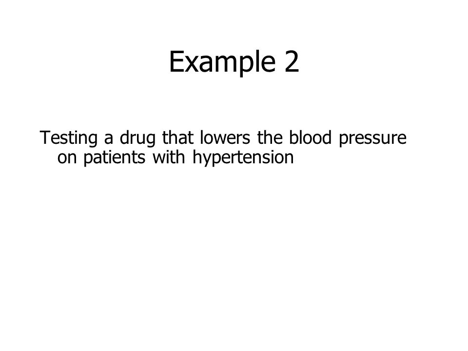 Example 2 Testing a drug that lowers the blood pressure on patients with hypertension