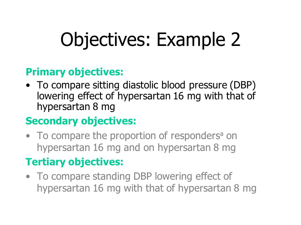 Objectives: Example 2 Primary objectives: To compare sitting diastolic blood pressure (DBP) lowering effect of hypersartan 16 mg with that of hypersartan 8 mg Secondary objectives: To compare the proportion of responders a on hypersartan 16 mg and on hypersartan 8 mg Tertiary objectives: To compare standing DBP lowering effect of hypersartan 16 mg with that of hypersartan 8 mg