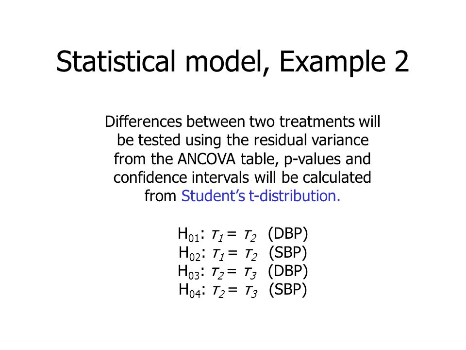 Statistical model, Example 2 Differences between two treatments will be tested using the residual variance from the ANCOVA table, p-values and confidence intervals will be calculated from Student's t-distribution.
