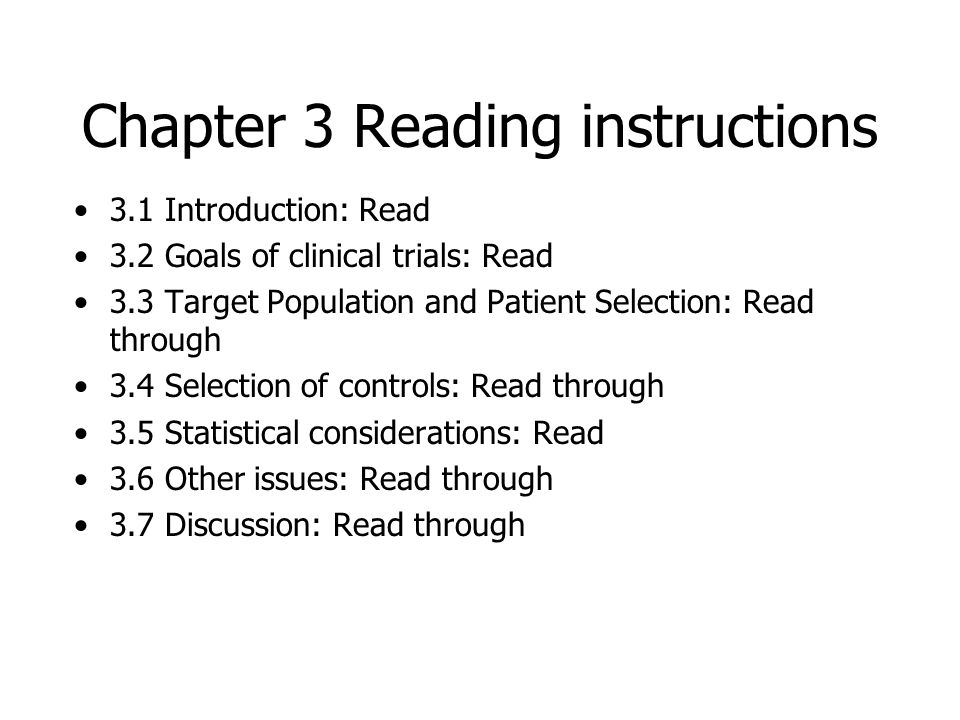 Chapter 3 Reading instructions 3.1 Introduction: Read 3.2 Goals of clinical trials: Read 3.3 Target Population and Patient Selection: Read through 3.4 Selection of controls: Read through 3.5 Statistical considerations: Read 3.6 Other issues: Read through 3.7 Discussion: Read through