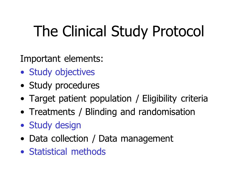 The Clinical Study Protocol Important elements: Study objectives Study procedures Target patient population / Eligibility criteria Treatments / Blinding and randomisation Study design Data collection / Data management Statistical methods