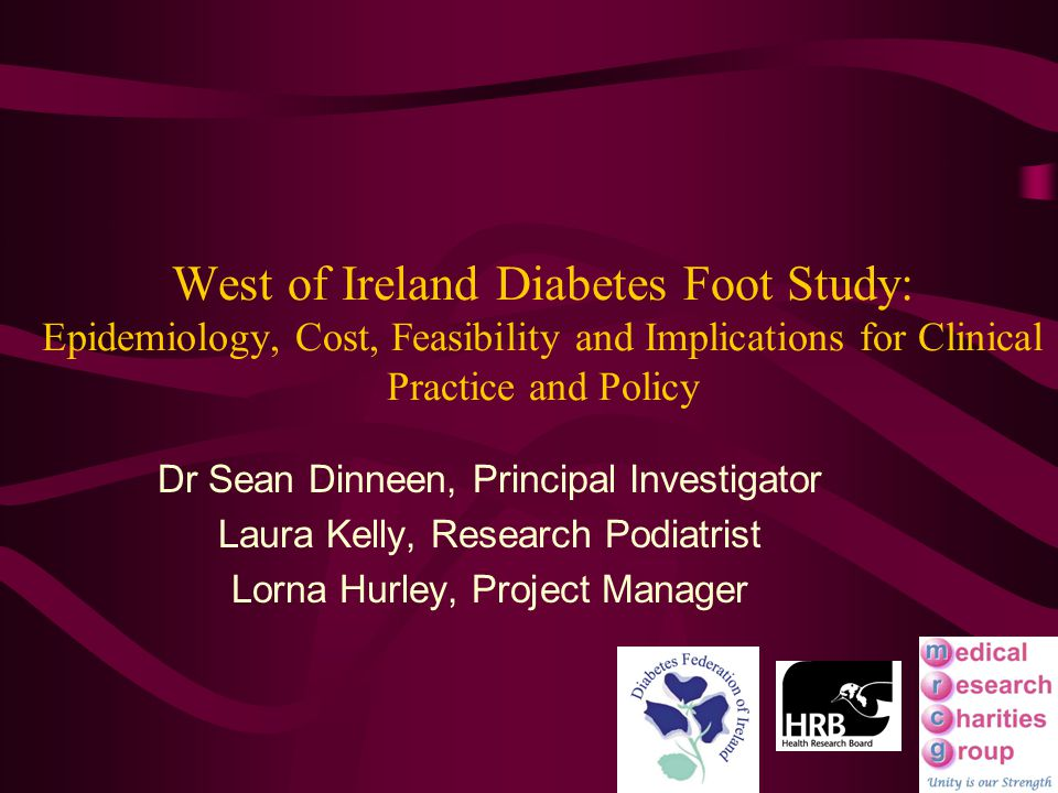 West of Ireland Diabetes Foot Study: Epidemiology, Cost, Feasibility and Implications for Clinical Practice and Policy Dr Sean Dinneen, Principal Investigator Laura Kelly, Research Podiatrist Lorna Hurley, Project Manager