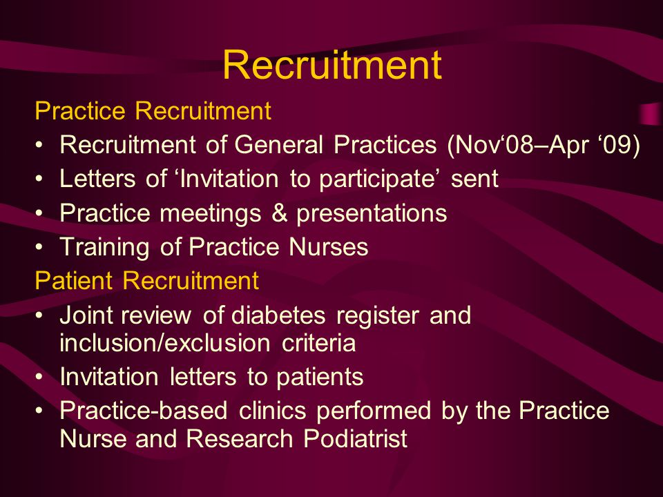 Recruitment Practice Recruitment Recruitment of General Practices (Nov'08–Apr '09) Letters of 'Invitation to participate' sent Practice meetings & presentations Training of Practice Nurses Patient Recruitment Joint review of diabetes register and inclusion/exclusion criteria Invitation letters to patients Practice-based clinics performed by the Practice Nurse and Research Podiatrist