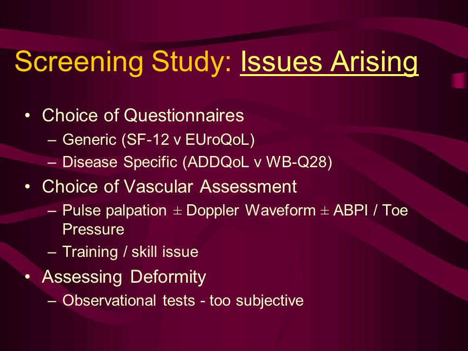 Screening Study: Issues Arising Choice of Questionnaires –Generic (SF-12 v EUroQoL) –Disease Specific (ADDQoL v WB-Q28) Choice of Vascular Assessment –Pulse palpation ± Doppler Waveform ± ABPI / Toe Pressure –Training / skill issue Assessing Deformity –Observational tests - too subjective