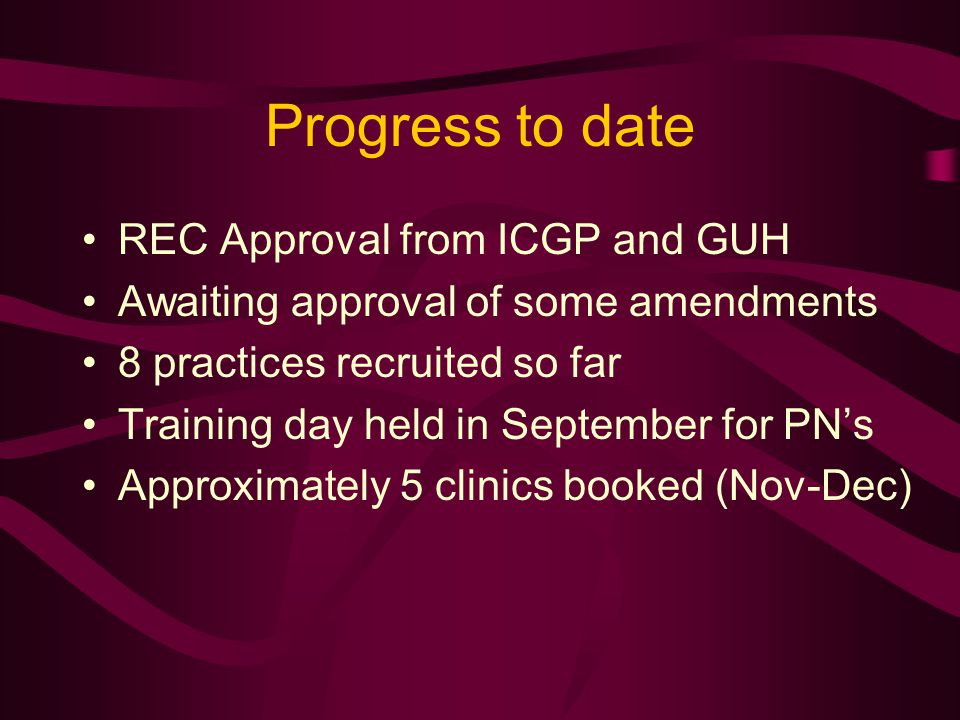 Progress to date REC Approval from ICGP and GUH Awaiting approval of some amendments 8 practices recruited so far Training day held in September for PN's Approximately 5 clinics booked (Nov-Dec)