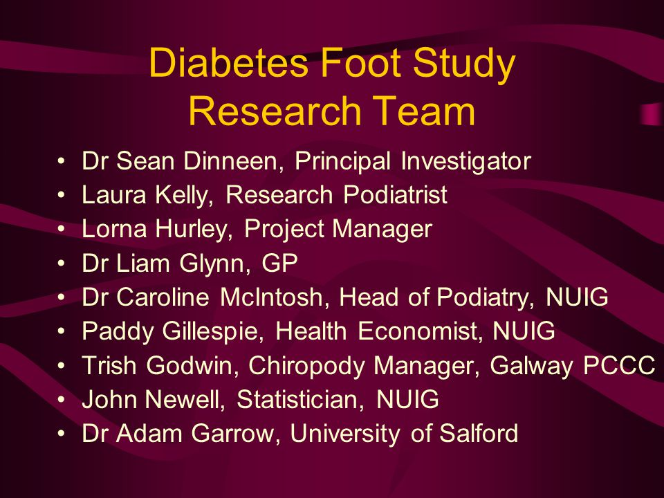 Diabetes Foot Study Research Team Dr Sean Dinneen, Principal Investigator Laura Kelly, Research Podiatrist Lorna Hurley, Project Manager Dr Liam Glynn, GP Dr Caroline McIntosh, Head of Podiatry, NUIG Paddy Gillespie, Health Economist, NUIG Trish Godwin, Chiropody Manager, Galway PCCC John Newell, Statistician, NUIG Dr Adam Garrow, University of Salford