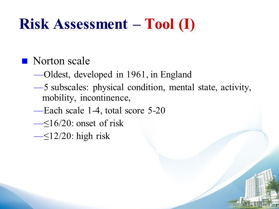 Risk Assessment – Tool (I) Norton scale —Oldest, developed in 1961, in England —5 subscales: physical condition, mental state, activity, mobility, incontinence, —Each scale 1-4, total score 5-20 —≤16/20: onset of risk —≤12/20: high risk