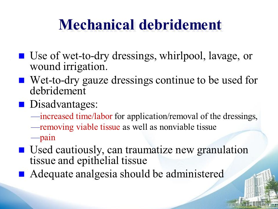 Mechanical debridement Use of wet-to-dry dressings, whirlpool, lavage, or wound irrigation.