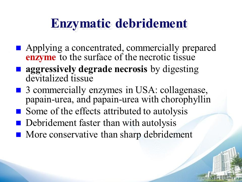 Enzymatic debridement Applying a concentrated, commercially prepared enzyme to the surface of the necrotic tissue aggressively degrade necrosis by digesting devitalized tissue 3 commercially enzymes in USA: collagenase, papain-urea, and papain-urea with chorophyllin Some of the effects attributed to autolysis Debridement faster than with autolysis More conservative than sharp debridement