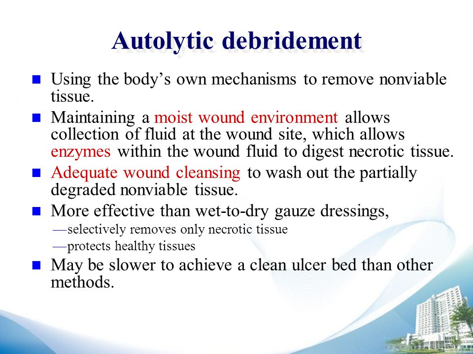 Autolytic debridement Using the body's own mechanisms to remove nonviable tissue.