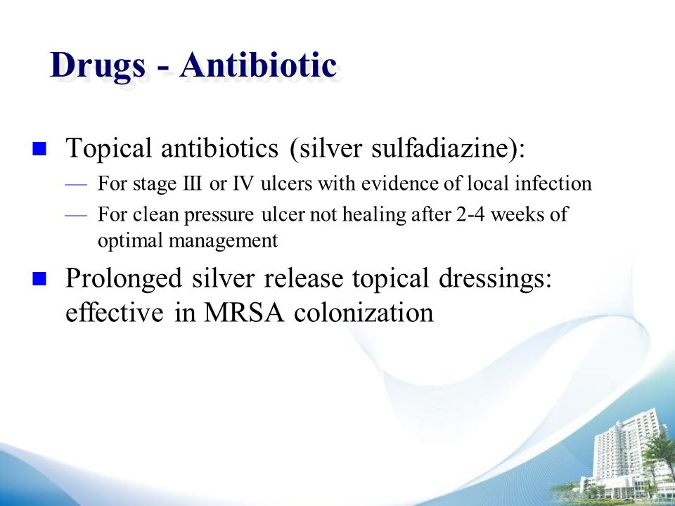 Drugs - Antibiotic Topical antibiotics (silver sulfadiazine): —For stage III or IV ulcers with evidence of local infection —For clean pressure ulcer not healing after 2-4 weeks of optimal management Prolonged silver release topical dressings: effective in MRSA colonization