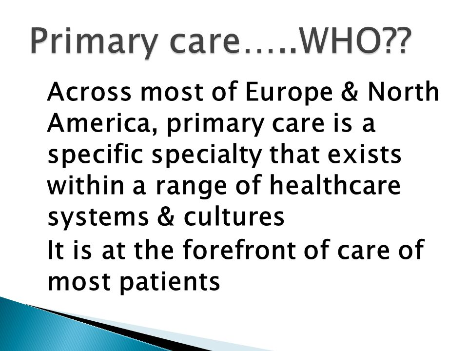 Across most of Europe & North America, primary care is a specific specialty that exists within a range of healthcare systems & cultures It is at the forefront of care of most patients