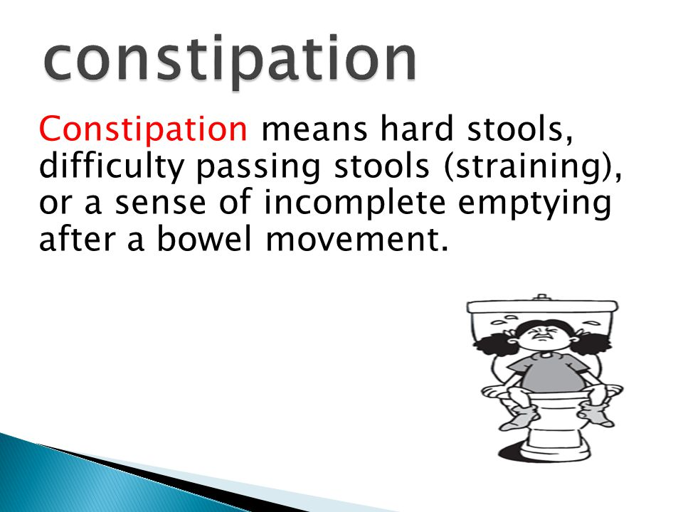 Constipation means hard stools, difficulty passing stools (straining), or a sense of incomplete emptying after a bowel movement.
