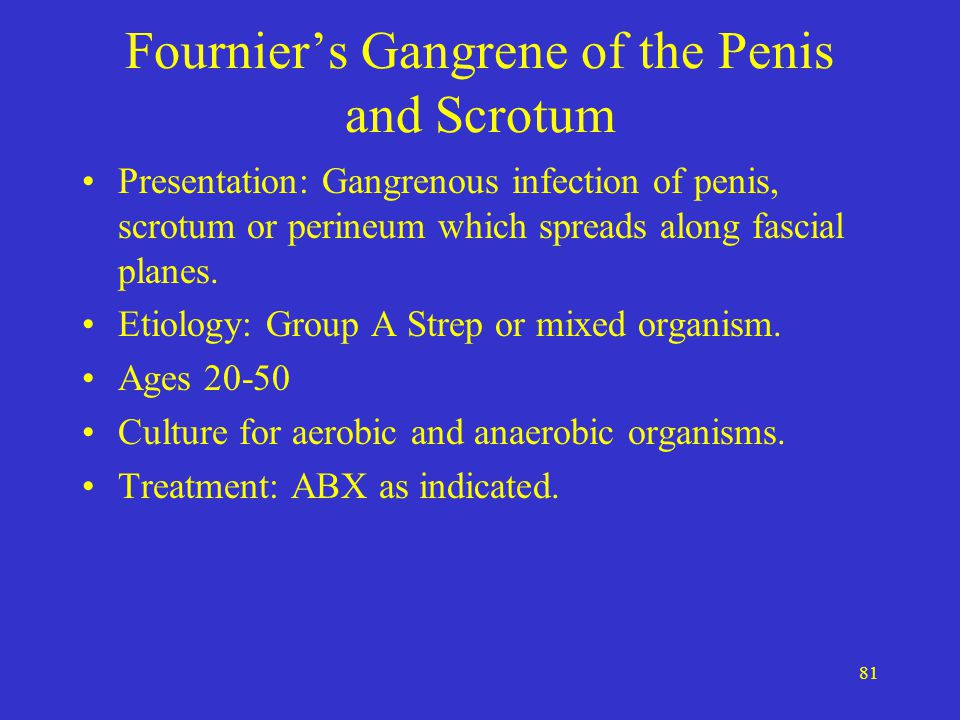 81 Fournier's Gangrene of the Penis and Scrotum Presentation: Gangrenous infection of penis, scrotum or perineum which spreads along fascial planes. E