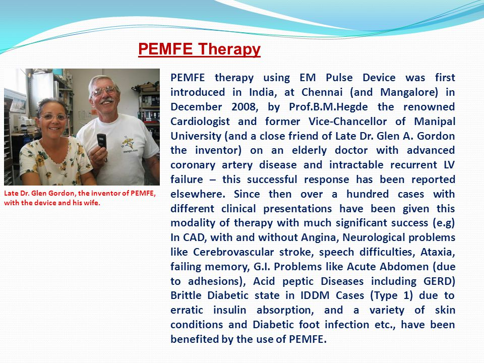 PEMFE therapy using EM Pulse Device was first introduced in India, at Chennai (and Mangalore) in December 2008, by Prof.B.M.Hegde the renowned Cardiol