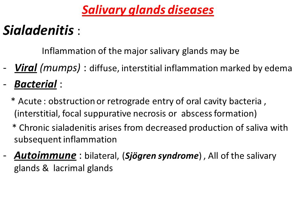 Salivary glands diseases Sialadenitis : Inflammation of the major salivary glands may be - Viral (mumps) : diffuse, interstitial inflammation marked by edema -Bacterial : * Acute : obstruction or retrograde entry of oral cavity bacteria, (interstitial, focal suppurative necrosis or abscess formation) * Chronic sialadenitis arises from decreased production of saliva with subsequent inflammation -Autoimmune : bilateral, (Sjögren syndrome), All of the salivary glands & lacrimal glands