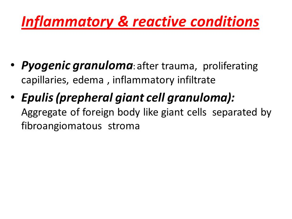 Inflammatory & reactive conditions Pyogenic granuloma : after trauma, proliferating capillaries, edema, inflammatory infiltrate Epulis (prepheral giant cell granuloma): Aggregate of foreign body like giant cells separated by fibroangiomatous stroma