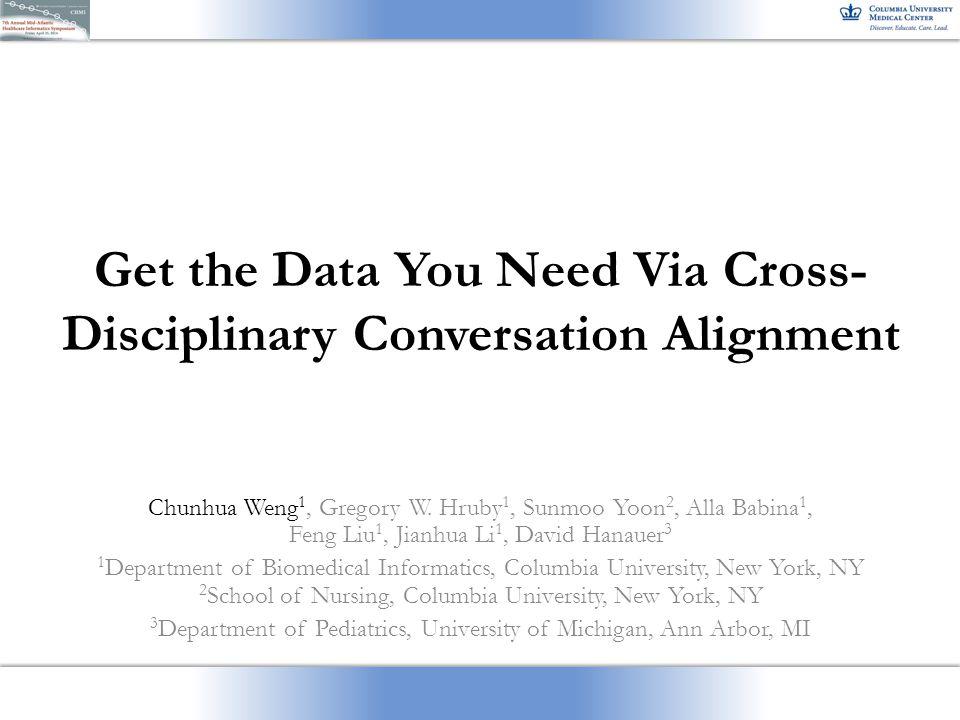 Get the Data You Need Via Cross- Disciplinary Conversation Alignment Chunhua Weng 1, Gregory W. Hruby 1, Sunmoo Yoon 2, Alla Babina 1, Feng Liu 1, Jia