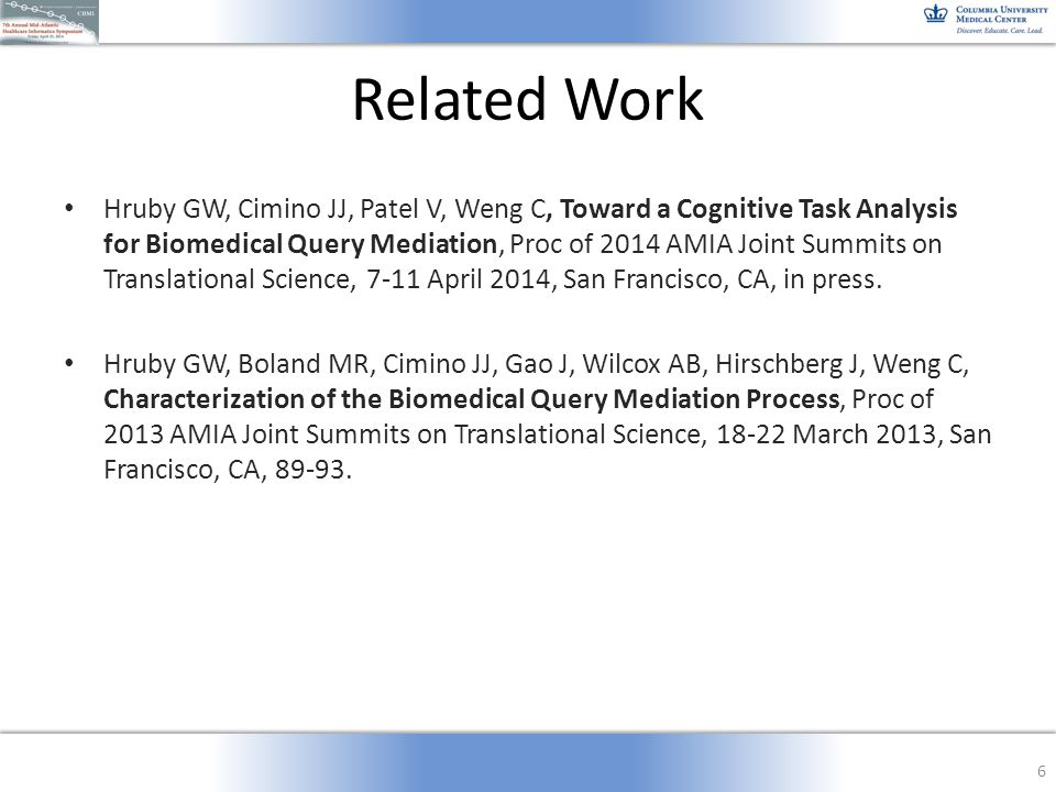Related Work Hruby GW, Cimino JJ, Patel V, Weng C, Toward a Cognitive Task Analysis for Biomedical Query Mediation, Proc of 2014 AMIA Joint Summits on Translational Science, 7-11 April 2014, San Francisco, CA, in press.