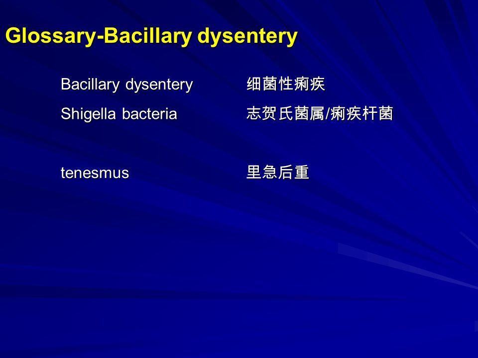 Bacillary dysentery 细菌性痢疾 Shigella bacteria 志贺氏菌属 / 痢疾杆菌 tenesmus里急后重 Glossary-Bacillary dysentery