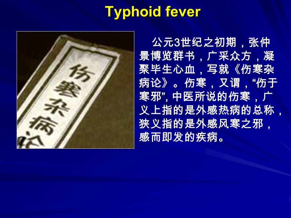 Typhoid fever 公元 3 世纪之初期,张仲 景博览群书,广采众方,凝 聚毕生心血,写就《伤寒杂 病论》。伤寒,又谓, 伤于 寒邪 , 中医所说的伤寒,广 义上指的是外感热病的总称, 狭义指的是外感风寒之邪, 感而即发的疾病。