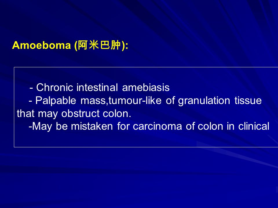 - Chronic intestinal amebiasis - Palpable mass,tumour-like of granulation tissue that may obstruct colon.