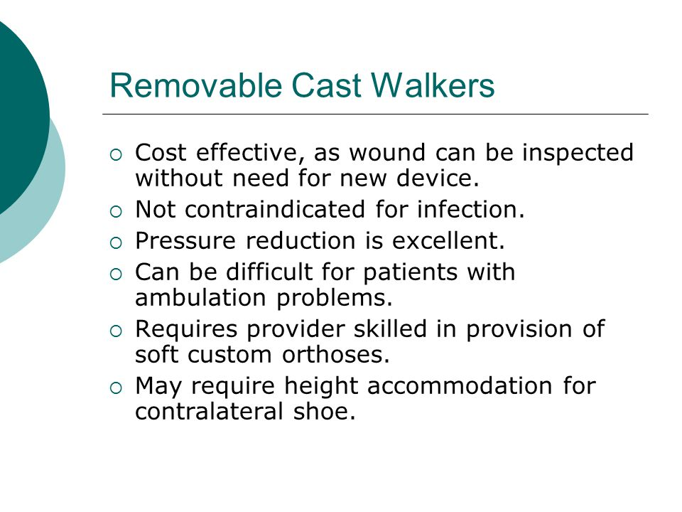 Removable Cast Walkers  Cost effective, as wound can be inspected without need for new device.