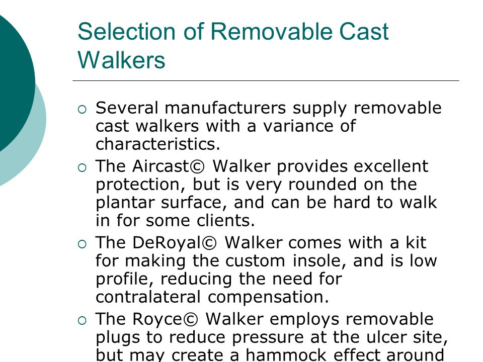 Selection of Removable Cast Walkers  Several manufacturers supply removable cast walkers with a variance of characteristics.