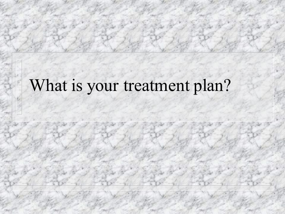 What is your treatment plan?
