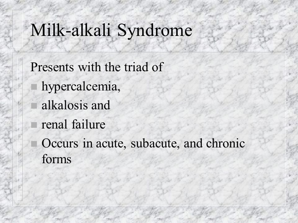 Milk-alkali Syndrome Presents with the triad of n hypercalcemia, n alkalosis and n renal failure n Occurs in acute, subacute, and chronic forms