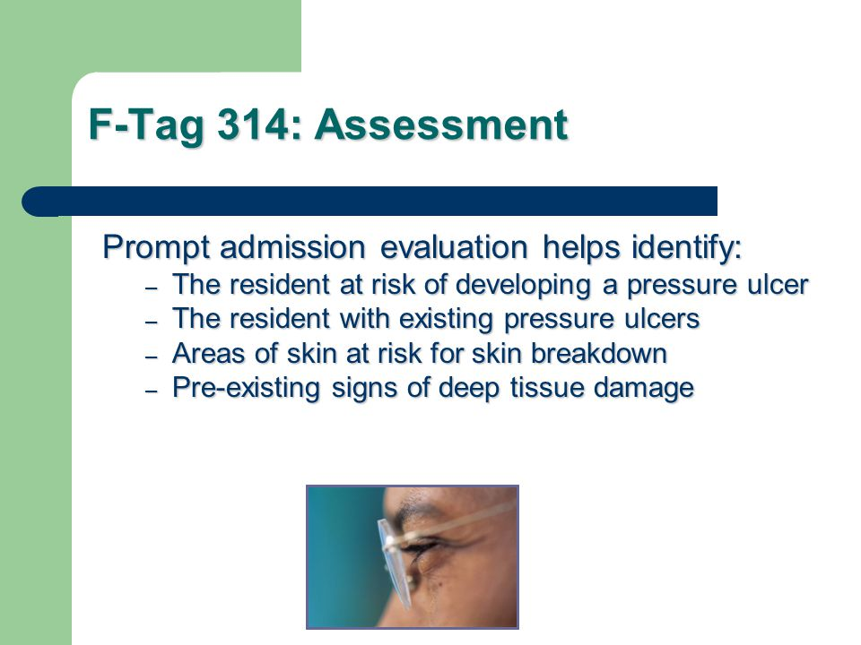 F-Tag 314: Assessment Prompt admission evaluation helps identify: – The resident at risk of developing a pressure ulcer – The resident with existing pressure ulcers – Areas of skin at risk for skin breakdown – Pre-existing signs of deep tissue damage