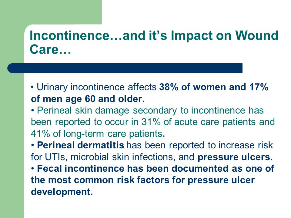 Incontinence…and it's Impact on Wound Care… Urinary incontinence affects 38% of women and 17% of men age 60 and older.