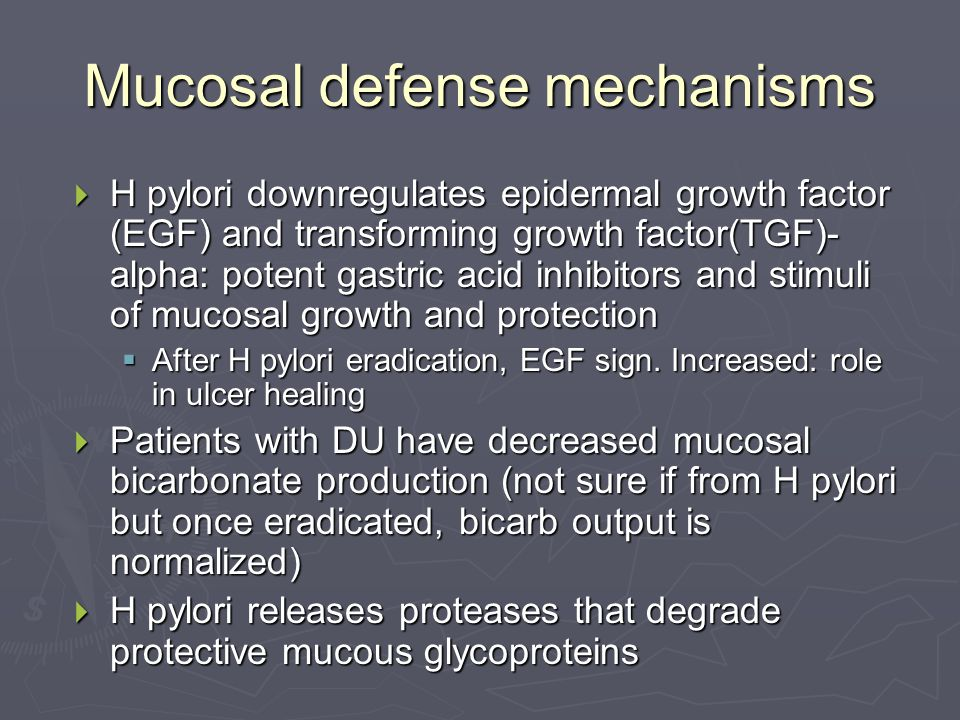 Mucosal defense mechanisms  H pylori downregulates epidermal growth factor (EGF) and transforming growth factor(TGF)- alpha: potent gastric acid inhibitors and stimuli of mucosal growth and protection  After H pylori eradication, EGF sign.