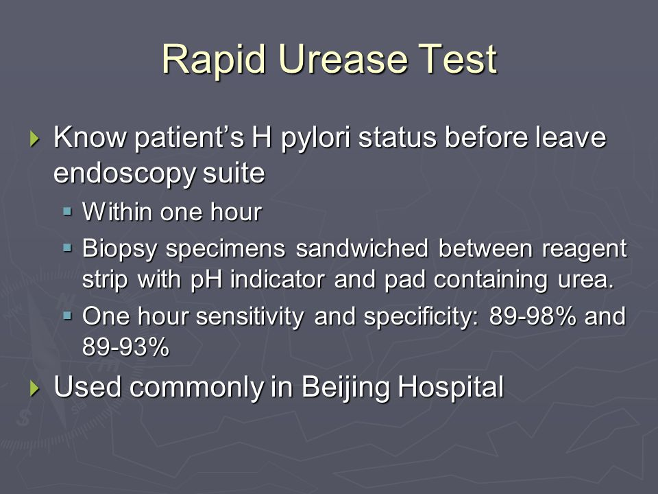 Rapid Urease Test  Know patient's H pylori status before leave endoscopy suite  Within one hour  Biopsy specimens sandwiched between reagent strip with pH indicator and pad containing urea.
