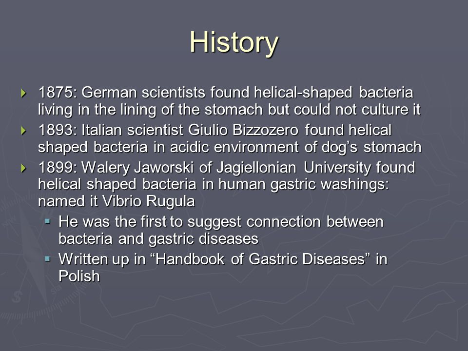 History  1875: German scientists found helical-shaped bacteria living in the lining of the stomach but could not culture it  1893: Italian scientist Giulio Bizzozero found helical shaped bacteria in acidic environment of dog's stomach  1899: Walery Jaworski of Jagiellonian University found helical shaped bacteria in human gastric washings: named it Vibrio Rugula  He was the first to suggest connection between bacteria and gastric diseases  Written up in Handbook of Gastric Diseases in Polish
