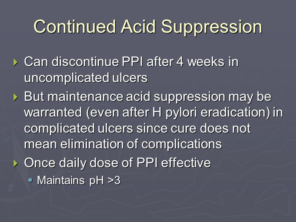 Continued Acid Suppression  Can discontinue PPI after 4 weeks in uncomplicated ulcers  But maintenance acid suppression may be warranted (even after H pylori eradication) in complicated ulcers since cure does not mean elimination of complications  Once daily dose of PPI effective  Maintains pH >3