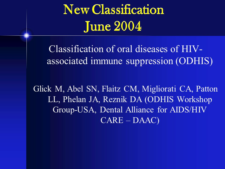 New Classification June 2004 Classification of oral diseases of HIV- associated immune suppression (ODHIS) Glick M, Abel SN, Flaitz CM, Migliorati CA, Patton LL, Phelan JA, Reznik DA (ODHIS Workshop Group-USA, Dental Alliance for AIDS/HIV CARE – DAAC)