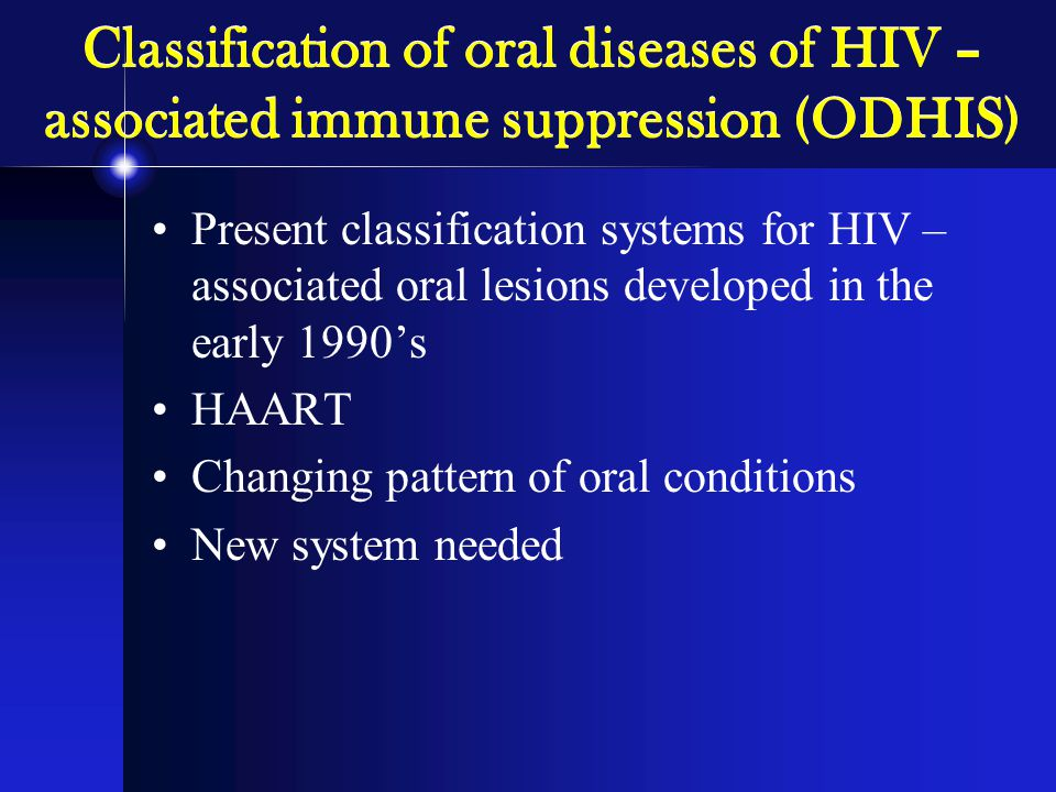Classification of oral diseases of HIV – associated immune suppression (ODHIS) Present classification systems for HIV – associated oral lesions developed in the early 1990's HAART Changing pattern of oral conditions New system needed