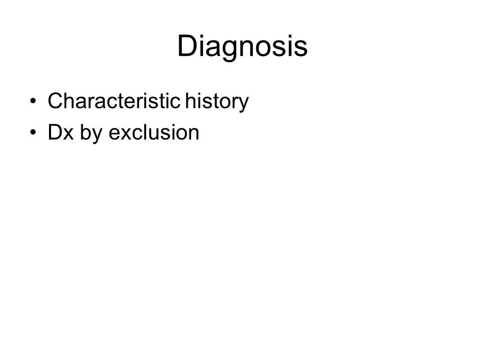 Diagnosis Characteristic history Dx by exclusion
